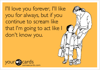 Funny Family Ecard: I'll love you forever, I'll like you for always, but if you continue to scream like that I'm going to act like I don't know you.