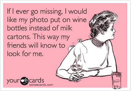 someecards.com - If I ever go missing, I would like my photo put on wine bottles instead of milk cartons. This way my friends will know to look for me.