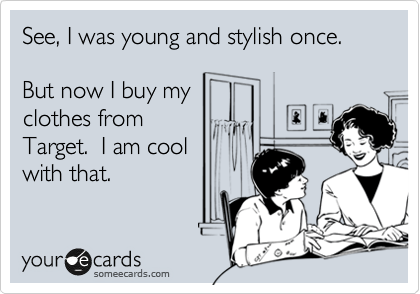 Funny Confession Ecard: See, I was young and stylish once. But now I buy my clothes from Target. I am cool with that.