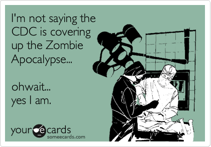 someecards.com - I'm not saying the CDC is covering up the Zombie Apocalypse... ohwait... yes I am.