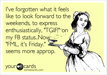 I've forgotten what it feels like to look forward to the weekends, to express  enthusiastically,