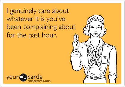 someecards.com - I genuinely care about whatever it is you've been complaining about for the past hour.