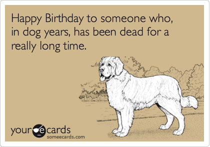 Funny Birthday Ecard: Happy Birthday to someone who, in dog years, has