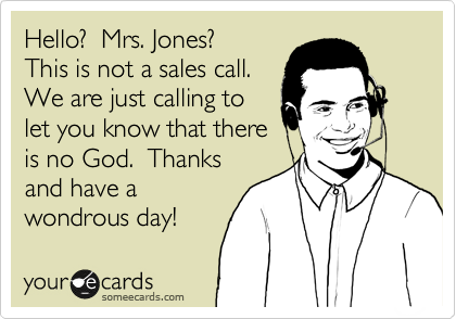 someecards.com - Hello? Mrs. Jones? This is not a sales call. We are just calling to let you know that there is no God. Thanks and have a wondrous day!