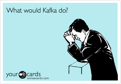 someecards.com - What would Kafka do?