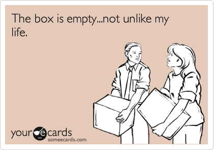 someecards.com - The box is empty...not unlike my life.