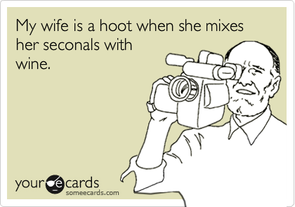 someecards.com - My wife is a hoot when she mixes her seconals with wine.