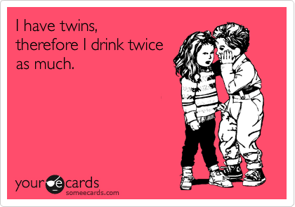 Funny Family Ecard: I have twins, therefore I drink twice as much.