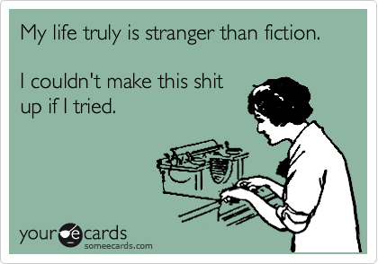 Funny Confession Ecard: My life truly is stranger than fiction. I couldn't make this shit up if I tried.