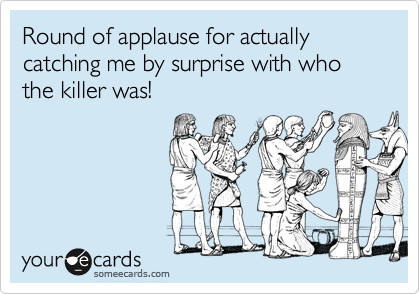 someecards.com - Round of applause for actually catching me by surprise with who the killer was!