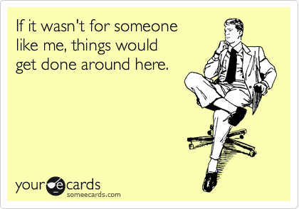 someecards.com - If it wasn't for someone like me, things would get done around here.