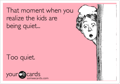 someecards.com - That moment when you realize the kids are being quiet... Too quiet.