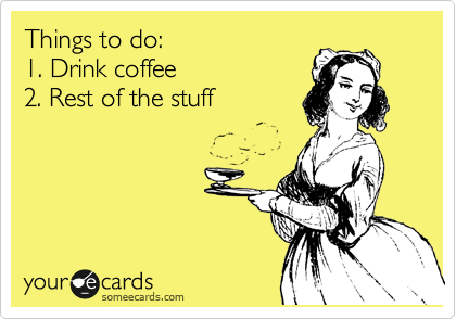 someecards.com - Things to do: 1. Drink coffee 2. Rest of the stuff