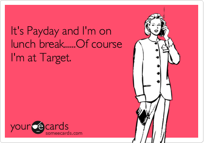 someecards.com - It's Payday and I'm on lunch break......Of course I'm at Target.