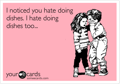 someecards.com - I noticed you hate doing dishes. I hate doing dishes too...