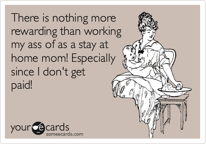 someecards.com - There is nothing more rewarding than working my ass of as a stay at home mom! Especially since I don't get paid!