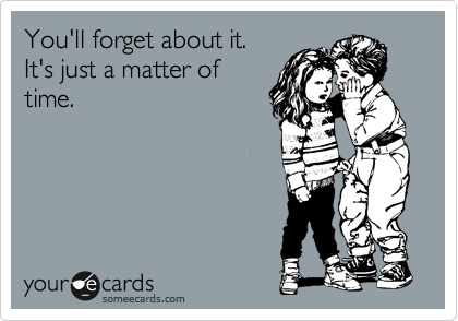 someecards.com - You'll forget about it. It's just a matter of time.