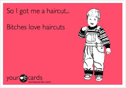 someecards.com - So I got me a haircut... Bitches love haircuts