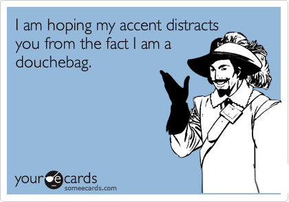 someecards.com - I am hoping my accent distracts you from the fact I am a douchebag.