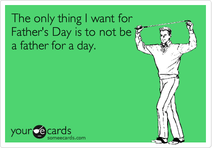 Funny Father's Day Ecard: The only thing I want for Father's Day is to not be a father for a day.