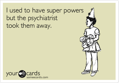 someecards.com - I used to have super powers but the psychiatrist took them away.