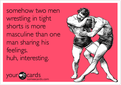 someecards.com - somehow two men wrestling in tight shorts is more masculine than one man sharing his feelings. huh, interesting.