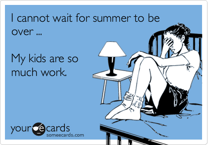 someecards.com - I cannot wait for summer to be over ... My kids are so much work.