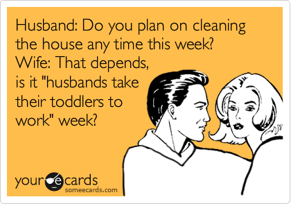someecards.com - Husband: Do you plan on cleaning the house any time this week? Wife: That depends, is it