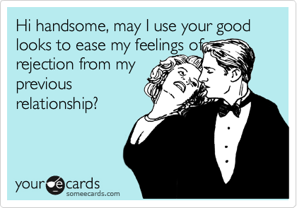 Funny Flirting Ecard: Hi handsome, may I use your good looks to ease my feelings of rejection from my previous relationship?