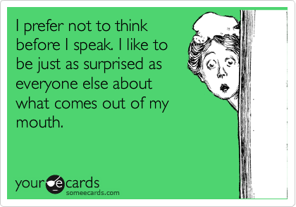 Funny Confession Ecard: I prefer not to think before I speak. I like to be just as surprised as everyone else about what comes out of my mouth.