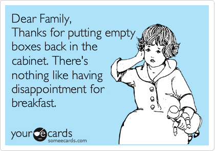 Funny Family Ecard: Dear Family, Thanks for putting empty boxes back in the cabinet. There's nothing like having disappointment for breakfast.