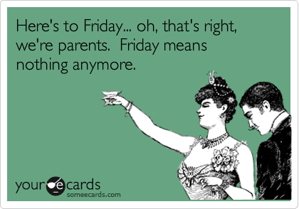 Funny Thinking of You Ecard: Here's to Friday... oh, that's right, we're parents. Friday means nothing anymore.