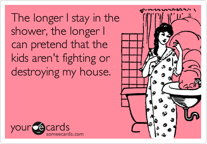 someecards.com - The longer I stay in the shower, the longer I can pretend that the kids aren't fighting or destroying my house.