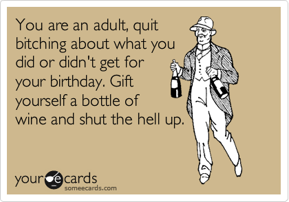 Funny Birthday Ecard: You are an adult, quit bitching about what you did or