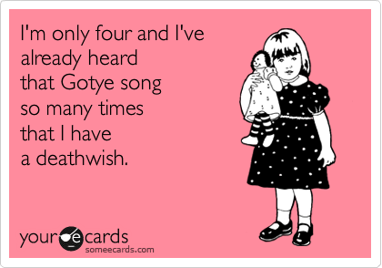 someecards.com - I'm only four and I've already heard that Gotye song so many times that I have a deathwish.