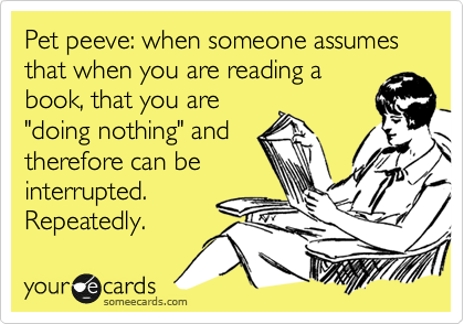 someecards.com - Pet peeve: when someone assumes that when you are reading a book, that you are
