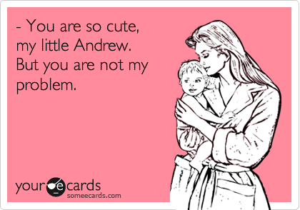 someecards.com - - You are so cute, my little Andrew. But you are not my problem.