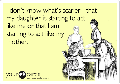 someecards.com - I don't know what's scarier - that my daughter is starting to act like me or that I am starting to act like my mother.