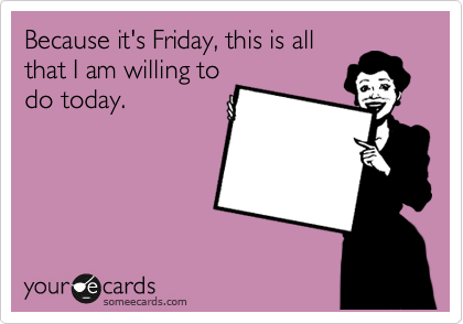 Funny Workplace Ecard: Because it's Friday, this is all that I am willing to do today.