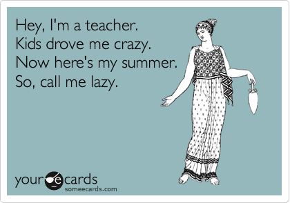 someecards.com - Hey, I'm a teacher. Kids drove me crazy. Now here's my summer. So, call me lazy.