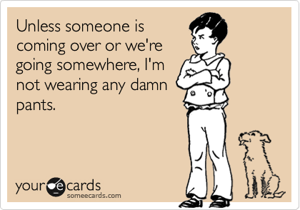 Funny Family Ecard: Unless someone is coming over or we're going somewhere, I'm not wearing any damn pants.