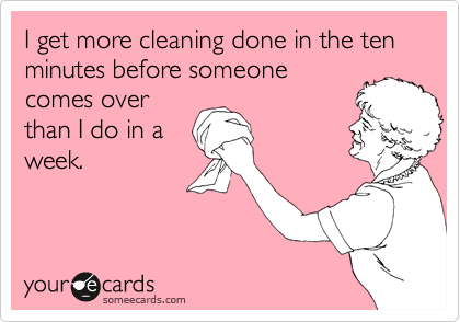 Funny Confession Ecard: I get more cleaning done in the ten minutes before someone comes over than I do in a week.