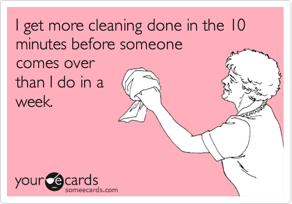 someecards.com - I get more cleaning done in the 10 minutes before someone comes over than I do in a week.