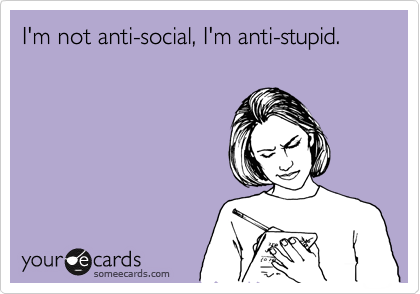 i m not anti social I m anti stupid