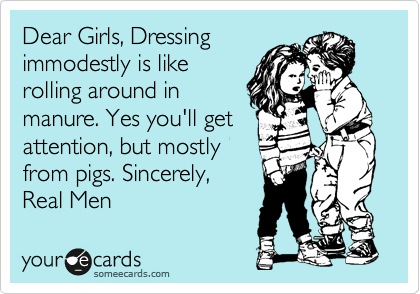 someecards.com - Dear Girls, Dressing immodestly is like rolling around in manure. Yes you'll get attention, but mostly from pigs. Sincerely, Real Men