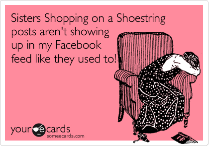 someecards.com - Sisters Shopping on a Shoestring posts aren't showing up in my Facebook feed like they used to!