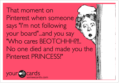 Funny Confession Ecard: That moment on Pinterest when someone says 'I'm not following your board'...and you say 'Who cares BEOTCHHH?!!.. No one died and made you the Pinterest PRINCESS!'