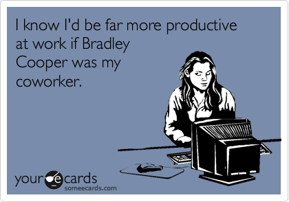 Funny Workplace Ecard: I know I'd be far more productive at work if Bradley Cooper was my coworker.