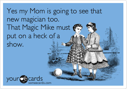 someecards.com - Yes my Mom is going to see that new magician too. That Magic Mike must put on a heck of a show.