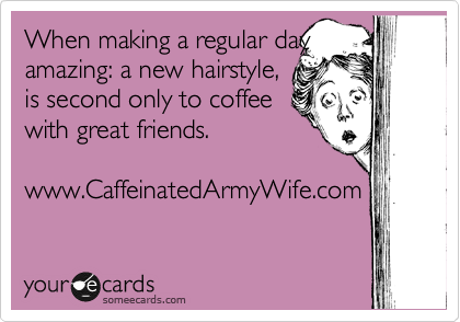 someecards.com - When making a regular day amazing: a new hairstyle, is second only to coffee with great friends. www.CaffeinatedArmyWife.com